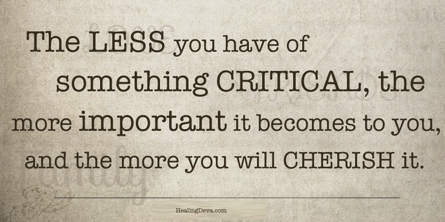 the less you have of something critical